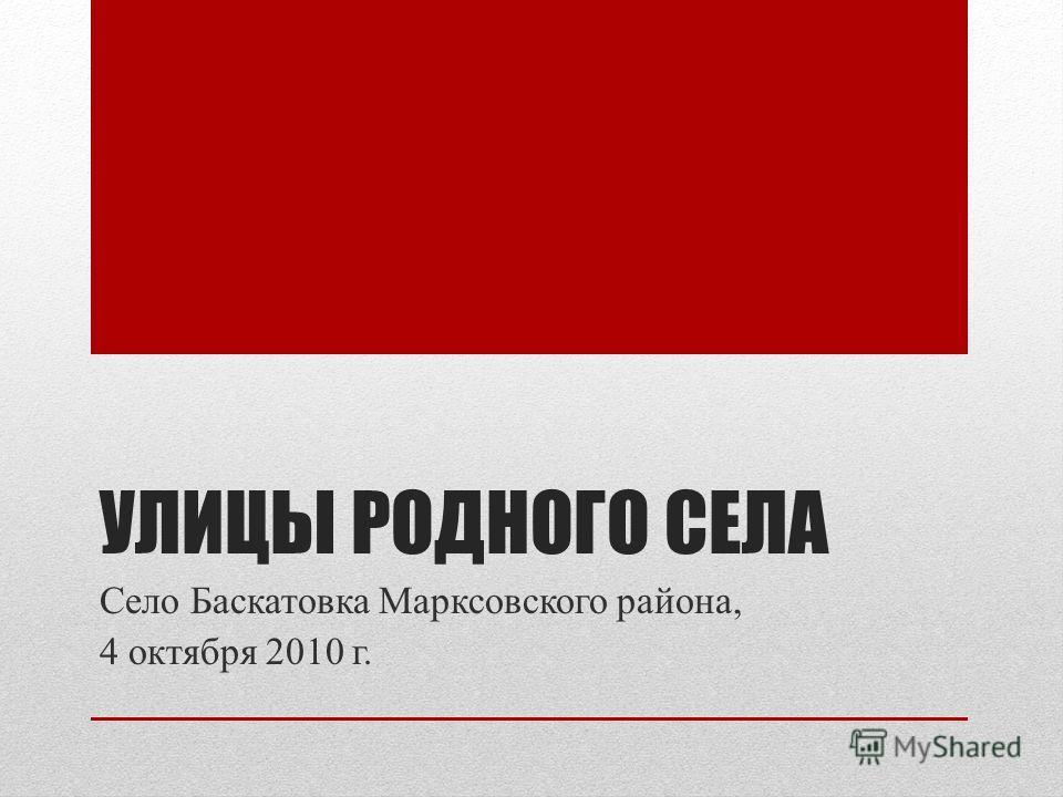 УЛИЦЫ РОДНОГО СЕЛА Село Баскатовка Марксовского района, 4 октября 2010 г.
