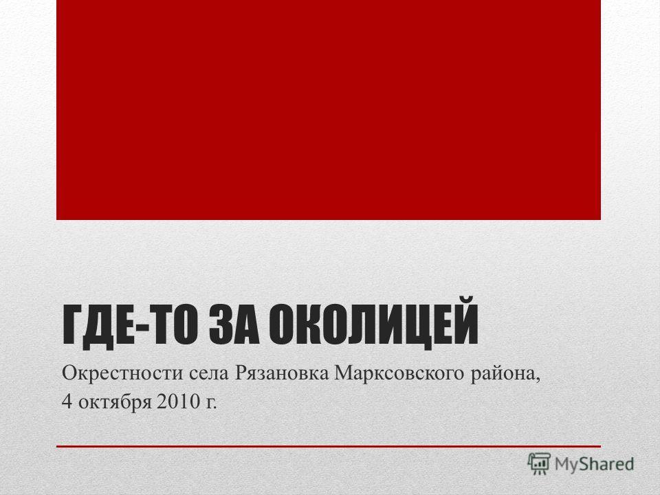 ГДЕ-ТО ЗА ОКОЛИЦЕЙ Окрестности села Рязановка Марксовского района, 4 октября 2010 г.
