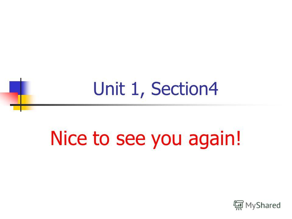 Unit 1, Section4 Nice to see you again!
