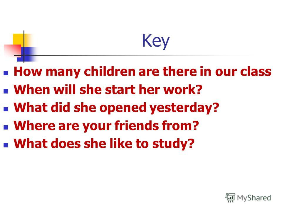 Key How many children are there in our class When will she start her work? What did she opened yesterday? Where are your friends from? What does she like to study?