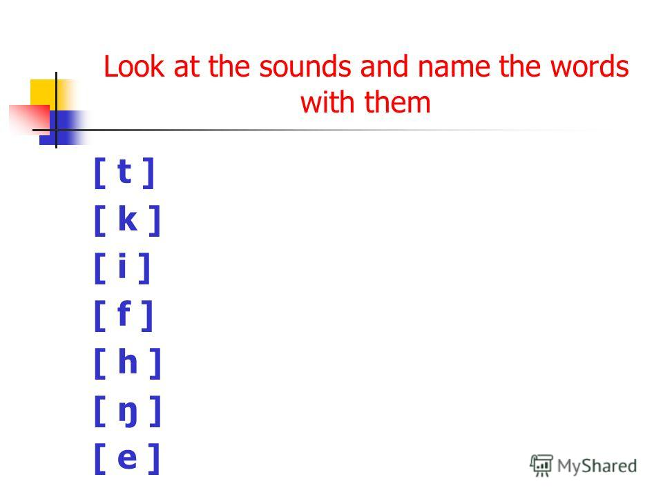 Look at the sounds and name the words with them [ t ] [ k ] [ i ] [ f ] [ h ] [ ŋ ] [ e ]