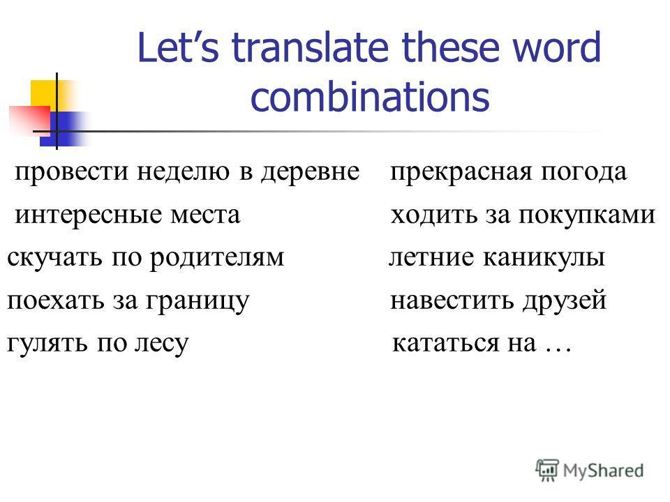 Lets translate these word combinations провести неделю в деревне прекрасная погода интересные места ходить за покупками скучать по родителям летние каникулы поехать за границу навестить друзей гулять по лесу кататься на …