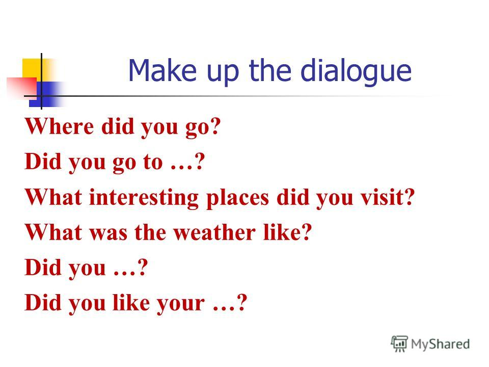 Make up the dialogue Where did you go? Did you go to …? What interesting places did you visit? What was the weather like? Did you …? Did you like your …?