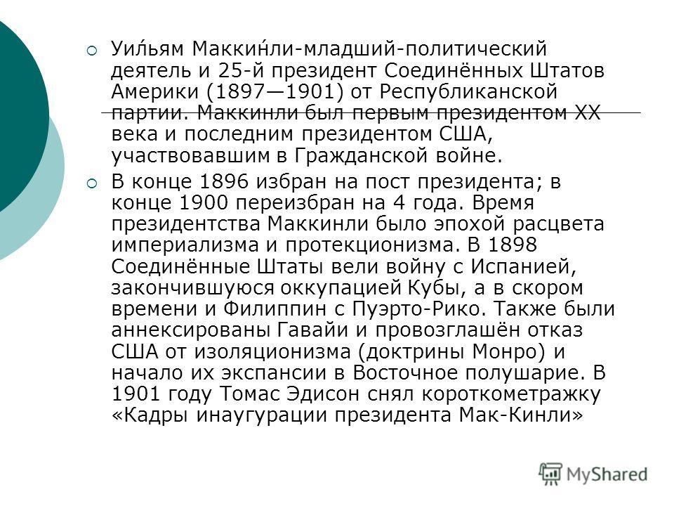 Уи́льям Макки́нли-младший-политический деятель и 25-й президент Соединённых Штатов Америки (18971901) от Республиканской партии. Маккинли был первым президентом XX века и последним президентом США, участвовавшим в Гражданской войне. В конце 1896 избр