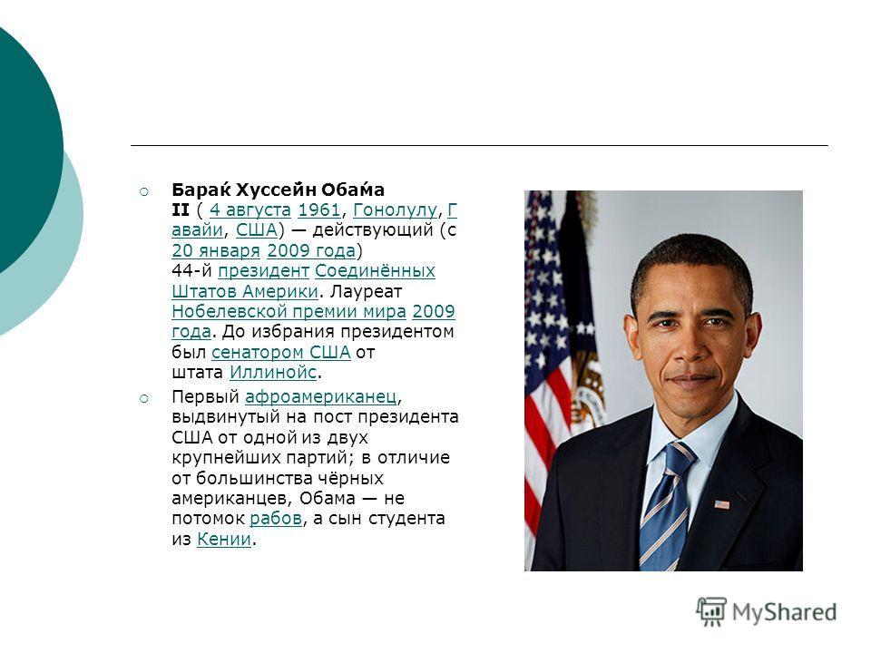 Бара́к Хуссе́йн Оба́ма II ( 4 августа 1961, Гонолулу, Г авайи, США) действующий (с 20 января 2009 года) 44-й президент Соединённых Штатов Америки. Лауреат Нобелевской премии мира 2009 года. До избрания президентом был сенатором США от штата Иллинойс.