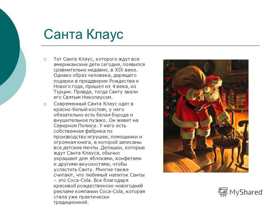 Санта Клаус Тот Санта Клаус, которого ждут все американские дети сегодня, появился сравнительно недавно, в XIX веке. Однако образ человека, дарящего подарки в преддверии Рождества и Нового года, пришел из 4 века, из Турции. Правда, тогда Санту звали