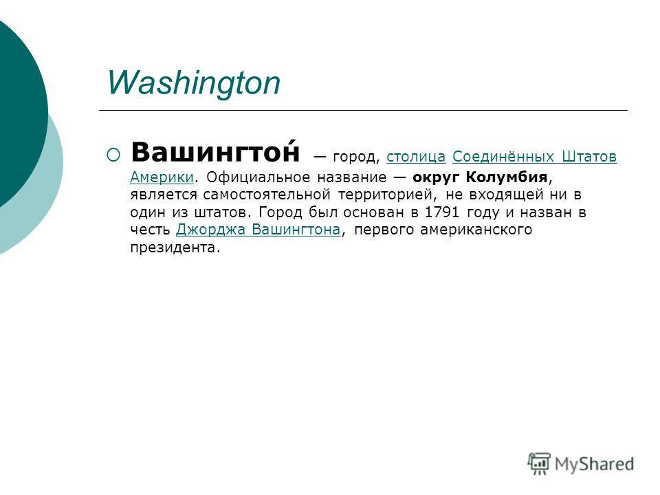 Washington Вашингто́н город, столица Соединённых Штатов Америки. Официальное название округ Колумбия, является самостоятельной территорией, не входящей ни в один из штатов. Город был основан в 1791 году и назван в честь Джорджа Вашингтона, первого ам