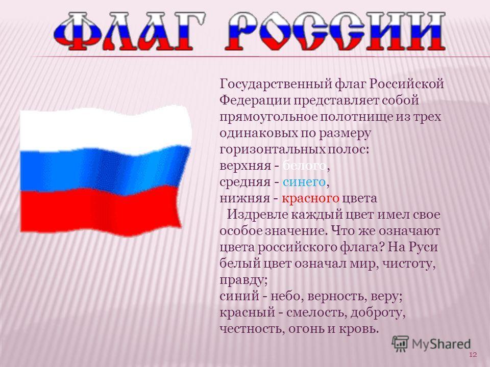12 Государственный флаг Российской Федерации представляет собой прямоугольное полотнище из трех одинаковых по размеру горизонтальных полос: верхняя - белого, средняя - синего, нижняя - красного цвета Издревле каждый цвет имел свое особое значение. Чт