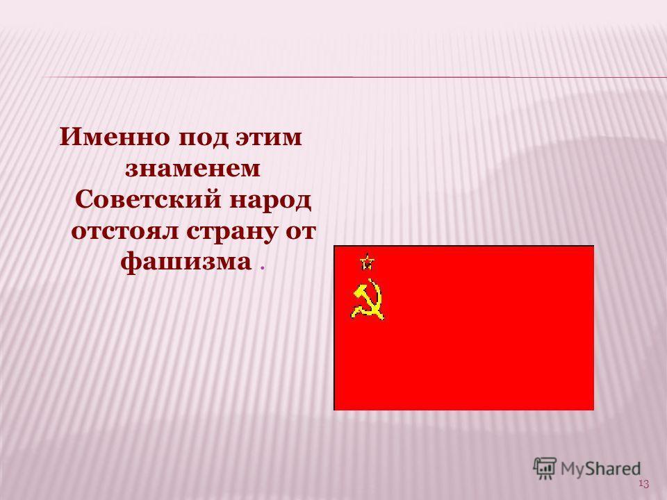 Именно под этим знаменем Советский народ отстоял страну от фашизма. 13