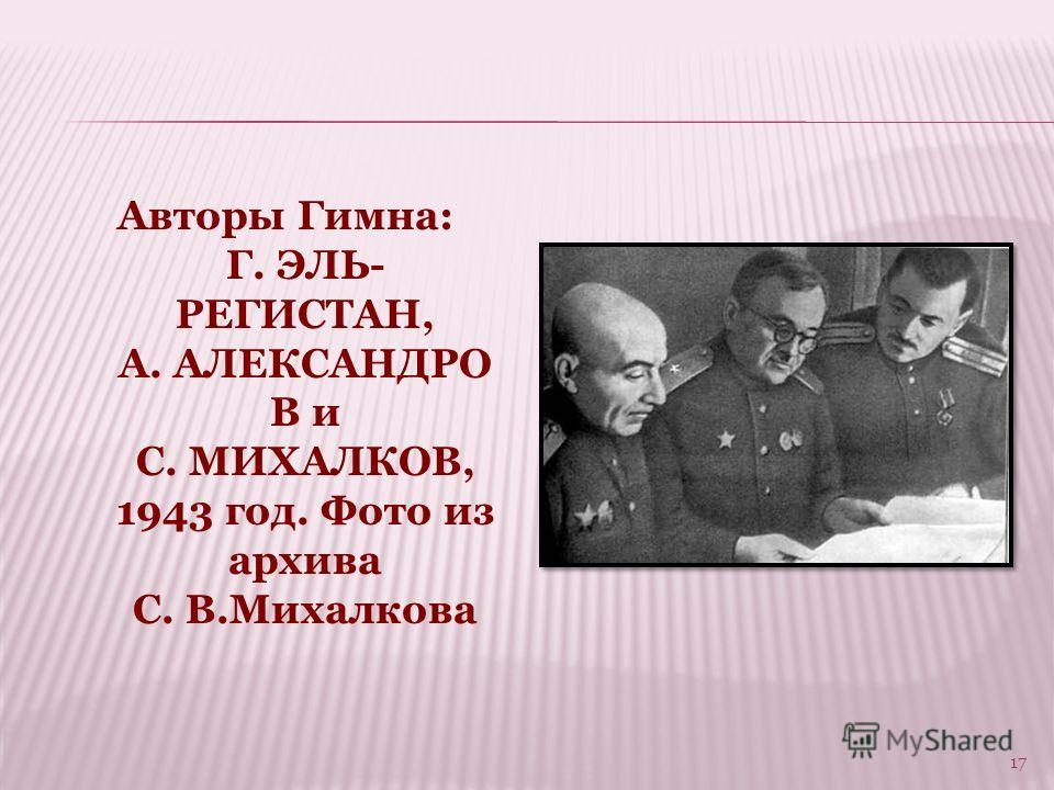 Авторы Гимна: Г. ЭЛЬ- РЕГИСТАН, А. АЛЕКСАНДРО В и С. МИХАЛКОВ, 1943 год. Фото из архива С. В.Михалкова 17