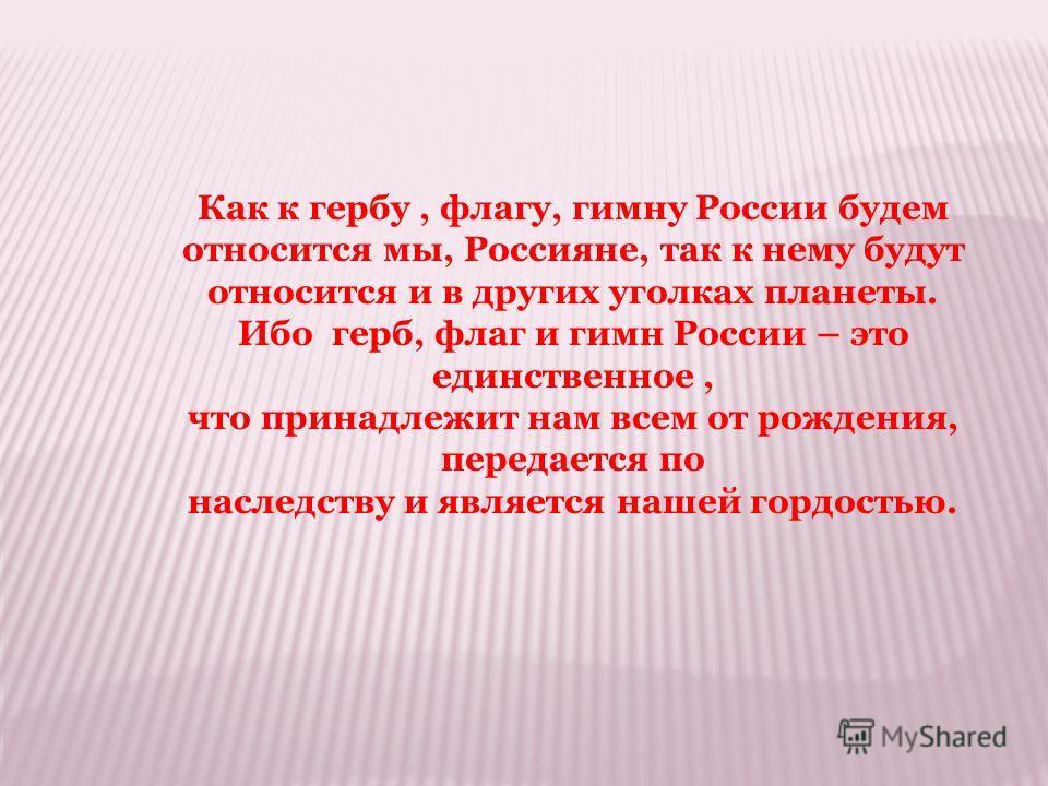 Как к гербу, флагу, гимну России будем относится мы, Россияне, так к нему будут относится и в других уголках планеты. Ибо герб, флаг и гимн России – это единственное, что принадлежит нам всем от рождения, передается по наследству и является нашей гор