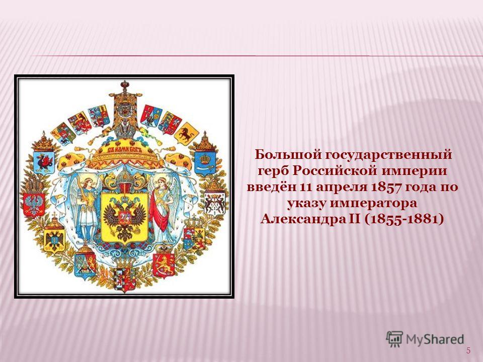 Большой государственный герб Российской империи введён 11 апреля 1857 года по указу императора Александра II (1855-1881) 5