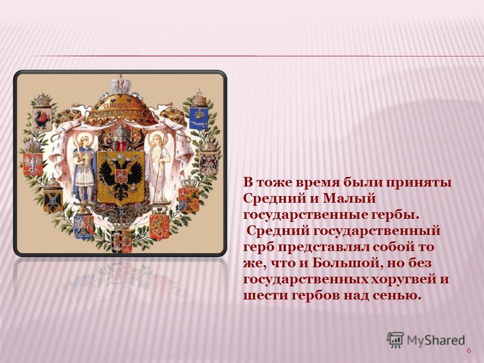 6 В тоже время были приняты Средний и Малый государственные гербы. Средний государственный герб представлял собой то же, что и Большой, но без государственных хоругвей и шести гербов над сенью.
