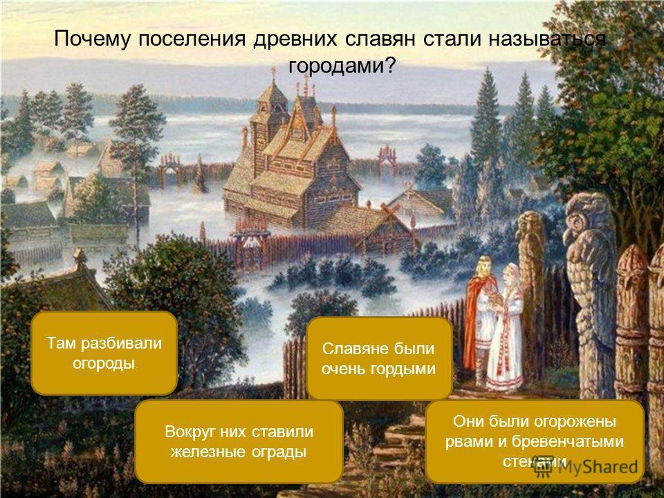 Почему поселения древних славян стали называться городами? Они были огорожены рвами и бревенчатыми стенами Там разбивали огороды Славяне были очень гордыми Вокруг них ставили железные ограды