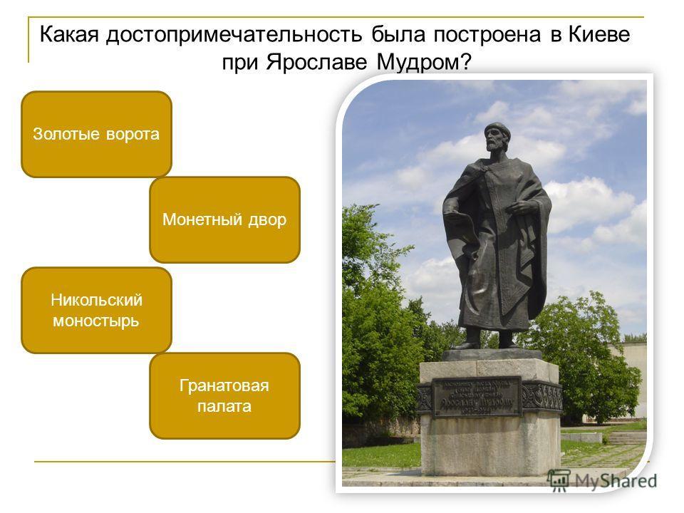 Какая достопримечательность была построена в Киеве при Ярославе Мудром? Золотые ворота Никольский моностырь Монетный двор Гранатовая палата