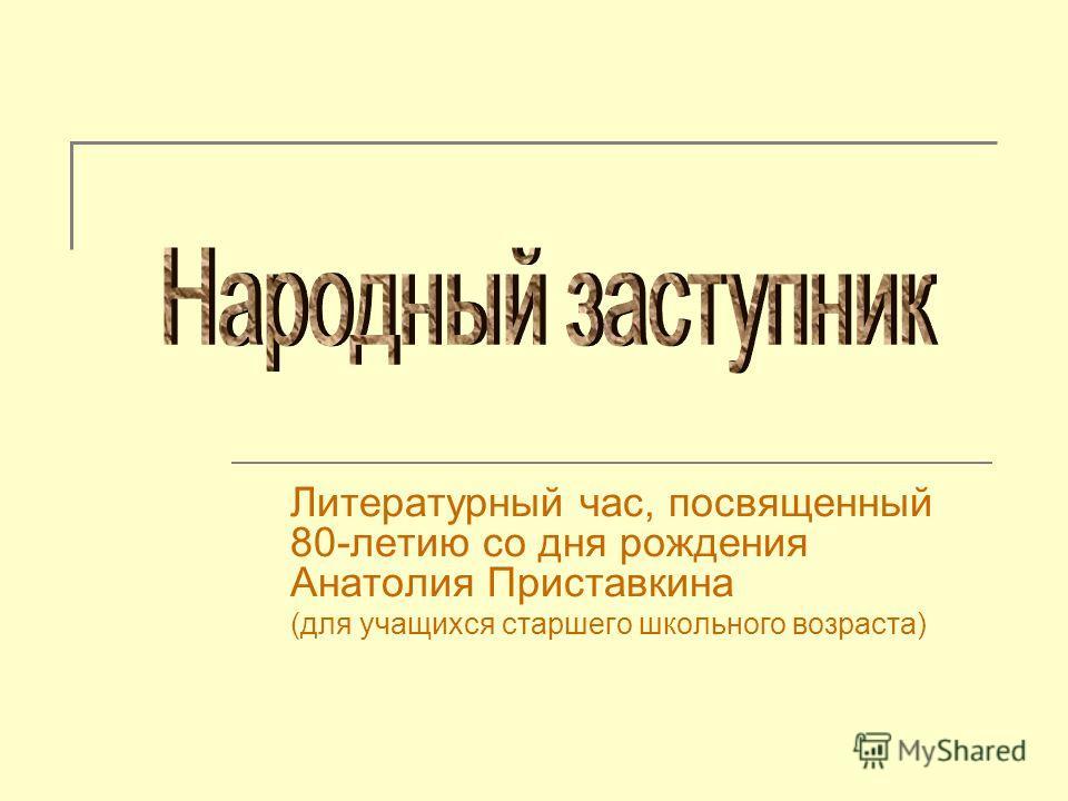 Литературный час, посвященный 80-летию со дня рождения Анатолия Приставкина (для учащихся старшего школьного возраста)