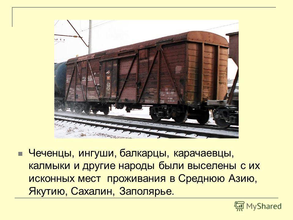 Чеченцы, ингуши, балкарцы, карачаевцы, калмыки и другие народы были выселены с их исконных мест проживания в Среднюю Азию, Якутию, Сахалин, Заполярье.