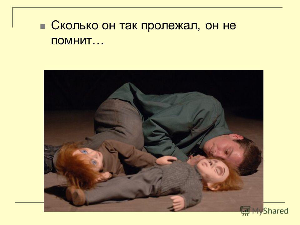 Сколько он так пролежал, он не помнит…