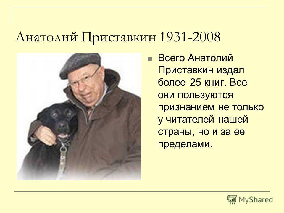 Анатолий Приставкин 1931-2008 Всего Анатолий Приставкин издал более 25 книг. Все они пользуются признанием не только у читателей нашей страны, но и за ее пределами.