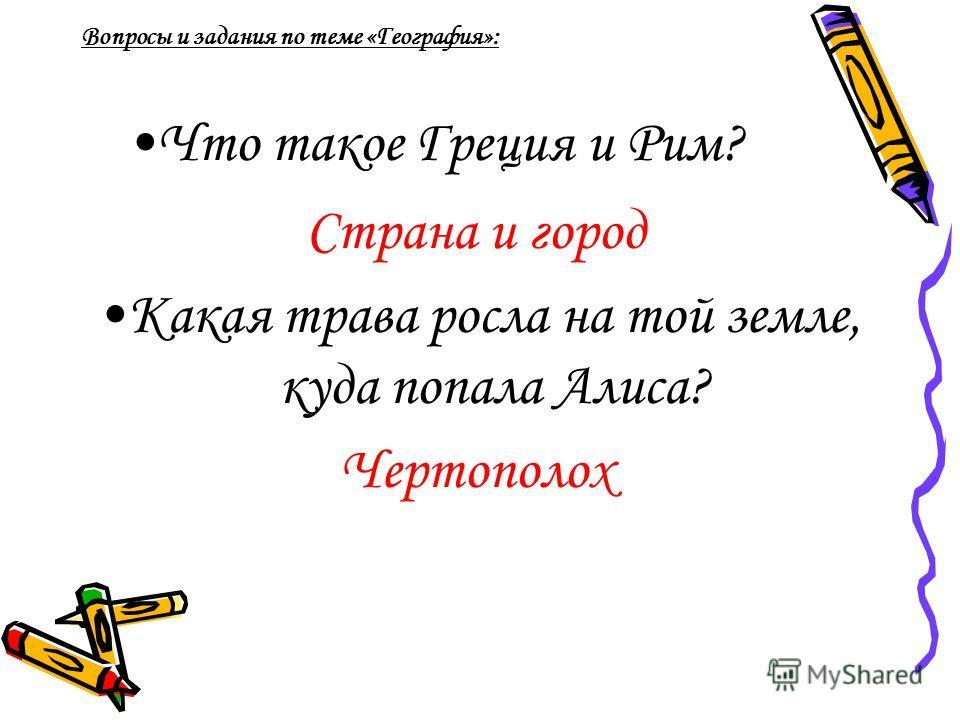 Что такое Греция и Рим? Страна и город Какая трава росла на той земле, куда попала Алиса? Чертополох Вопросы и задания по теме «География»: