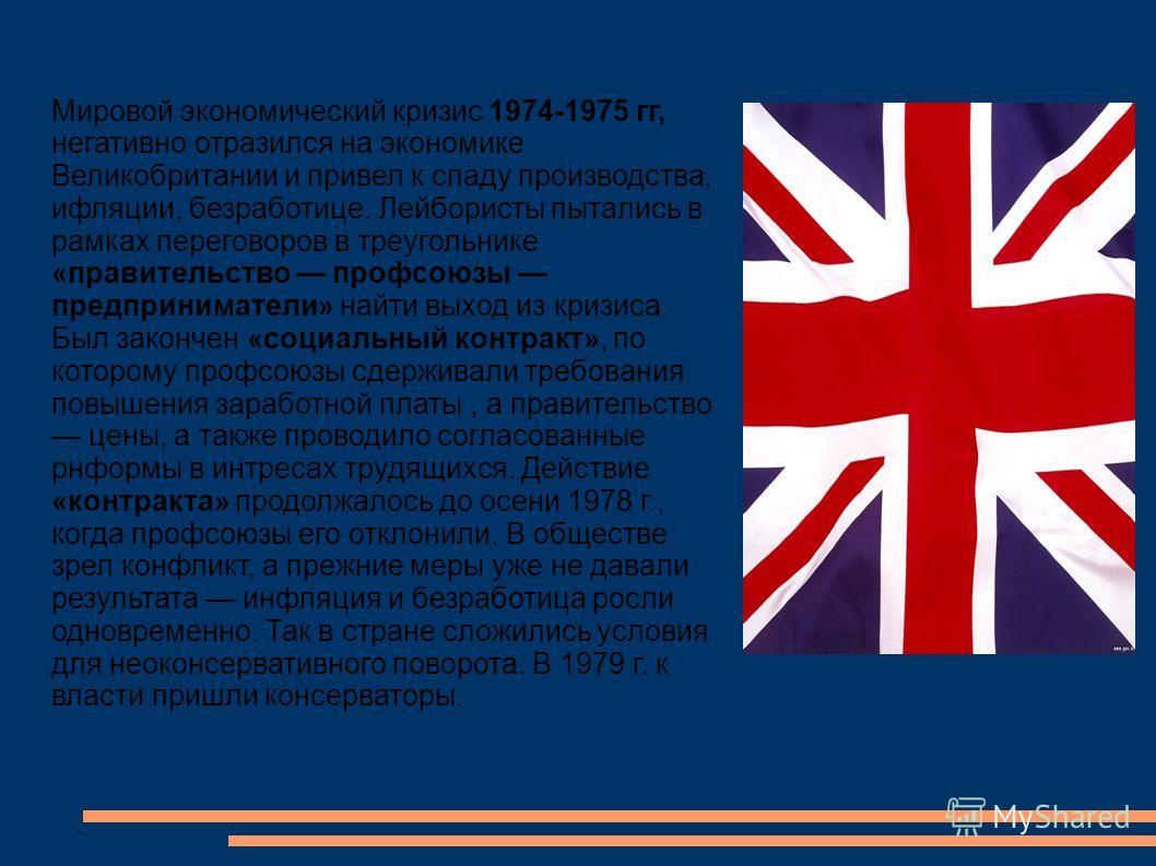 Мировой экономический кризис 1974-1975 гг, негативно отразился на экономике Великобритании и привел к спаду производства, ифляции, безработице. Лейбористы пытались в рамках переговоров в треугольнике «правительство профсоюзы предприниматели» найти вы