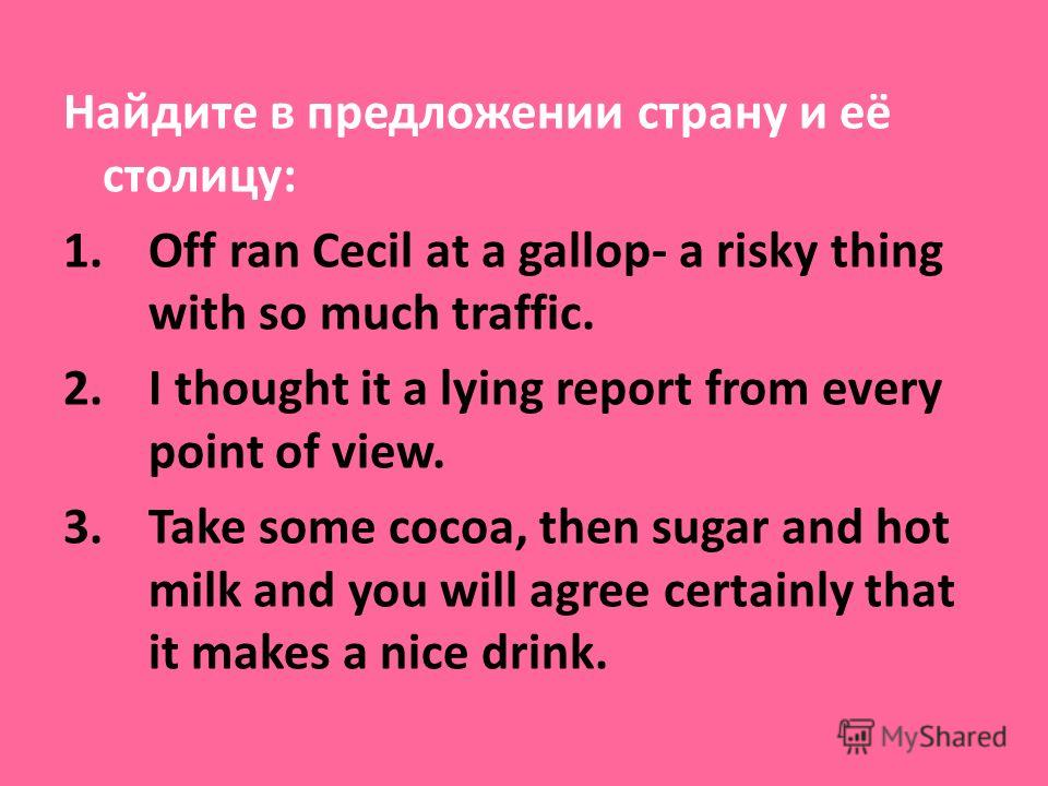 Найдите в предложении страну и её столицу: 1.Off ran Cecil at a gallop- a risky thing with so much traffic. 2.I thought it a lying report from every point of view. 3.Take some cocoa, then sugar and hot milk and you will agree certainly that it makes