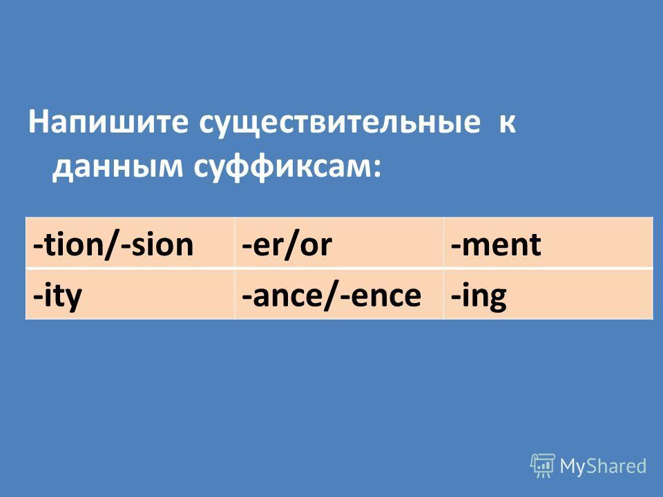 Напишите существительные к данным суффиксам: -tion/-sion-er/or-ment -ity-ance/-ence-ing