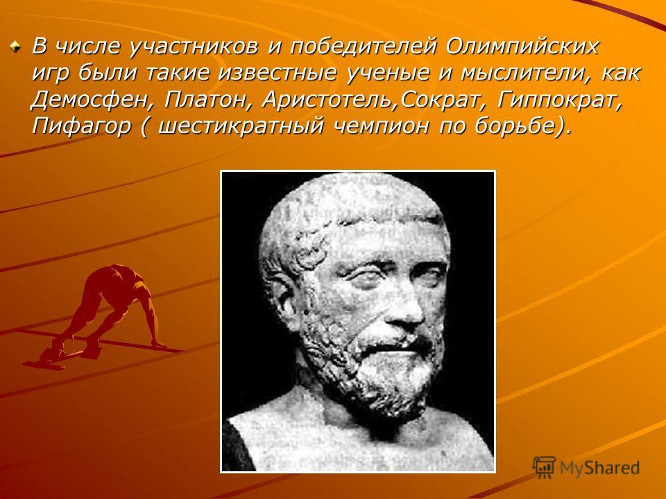 В числе участников и победителей Олимпийских игр были такие известные ученые и мыслители, как Демосфен, Платон, Аристотель,Сократ, Гиппократ, Пифагор ( шестикратный чемпион по борьбе).