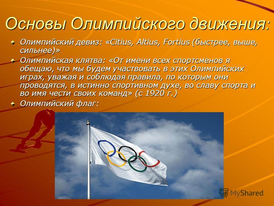 Основы Олимпийского движения : Олимпийский девиз: «Citius, Altius, Fortius (быстрее, выше, сильнее)» Олимпийская клятва: «От имени всех спортсменов я обещаю, что мы будем участвовать в этих Олимпийских играх, уважая и соблюдая правила, по которым они