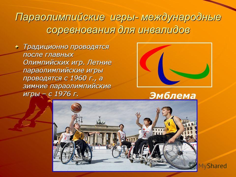 Параолимпийские игры- международные соревнования для инвалидов Традиционно проводятся после главных Олимпийских игр. Летние параолимпийские игры проводятся с 1960 г., а зимние параолимпийские игры – с 1976 г. Эмблема