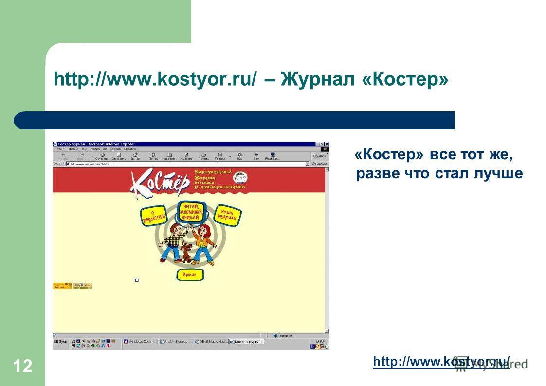 12 http://www.kostyor.ru/ – Журнал «Костер» «Костер» все тот же, разве что стал лучше http://www.kostyor.ru/