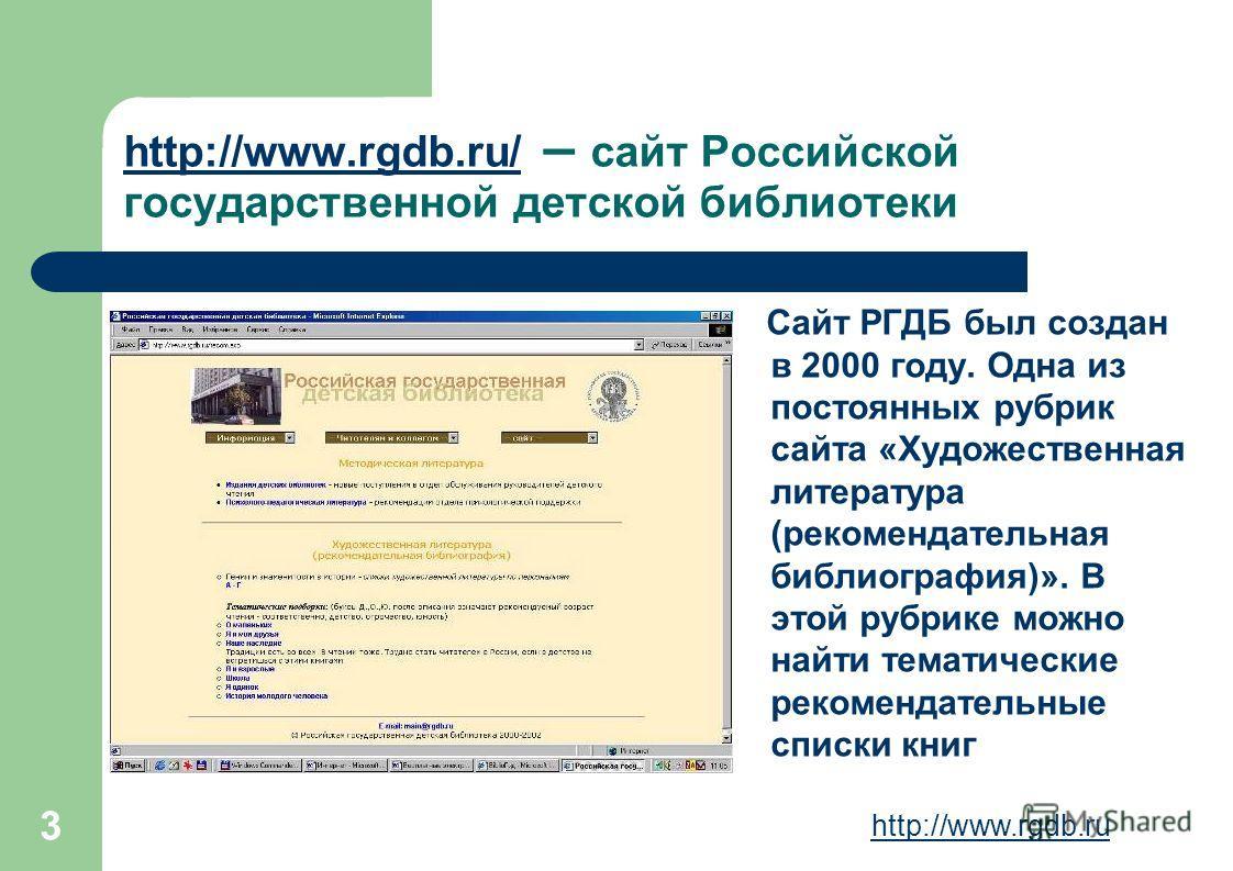 3 http://www.rgdb.ru/ http://www.rgdb.ru/ – сайт Российской государственной детской библиотеки Сайт РГДБ был создан в 2000 году. Одна из постоянных рубрик сайта «Художественная литература (рекомендательная библиография)». В этой рубрике можно найти т