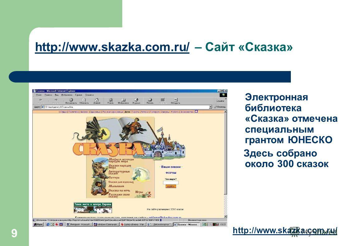 9 http://www.skazka.com.ru/http://www.skazka.com.ru/ – Сайт «Сказка» Электронная библиотека «Сказка» отмечена специальным грантом ЮНЕСКО Здесь собрано около 300 сказок http://www.skazka.com.ru/