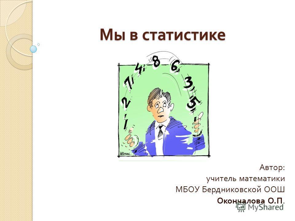 Мы в статистике Автор : учитель математики МБОУ Бердниковской ООШ Окончалова О. П.