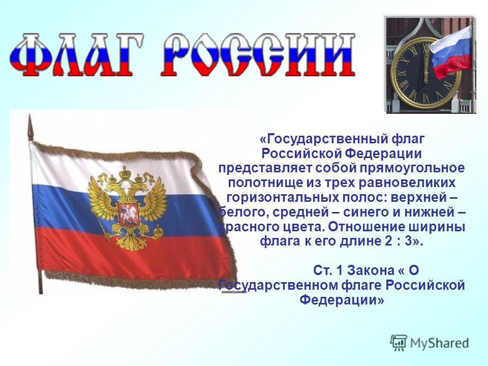 «Государственный флаг Российской Федерации представляет собой прямоугольное полотнище из трех равновеликих горизонтальных полос: верхней – белого, средней – синего и нижней – красного цвета. Отношение ширины флага к его длине 2 : 3». Ст. 1 Закона « О