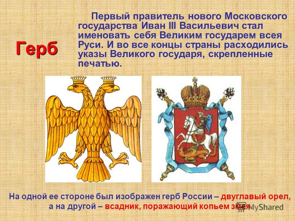 Герб На одной ее стороне был изображен герб России – двуглавый орел, а на другой – всадник, поражающий копьем змея. Первый правитель нового Московского государства Иван III Васильевич стал именовать себя Великим государем всея Руси. И во все концы ст