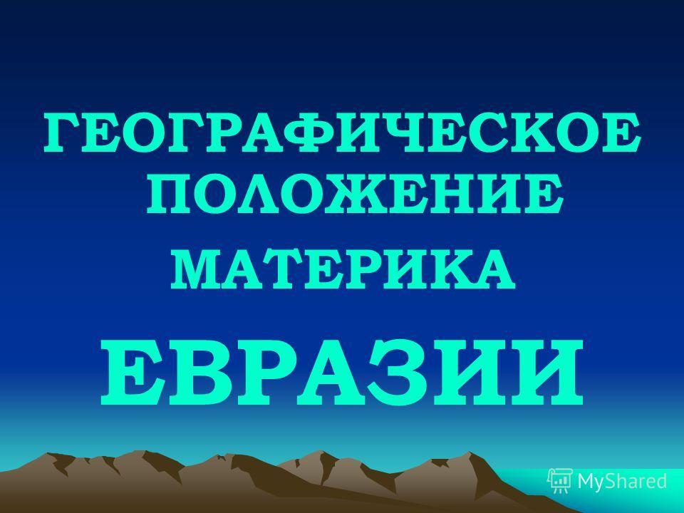 ГЕОГРАФИЧЕСКОЕ ПОЛОЖЕНИЕ МАТЕРИКА ЕВРАЗИИ