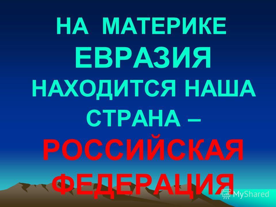 НА МАТЕРИКЕ ЕВРАЗИЯ НАХОДИТСЯ НАША СТРАНА – РОССИЙСКАЯ ФЕДЕРАЦИЯ