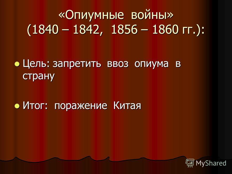 «Опиумные войны» (1840 – 1842, 1856 – 1860 гг.): Цель: запретить ввоз опиума в страну Цель: запретить ввоз опиума в страну Итог: поражение Китая Итог: поражение Китая