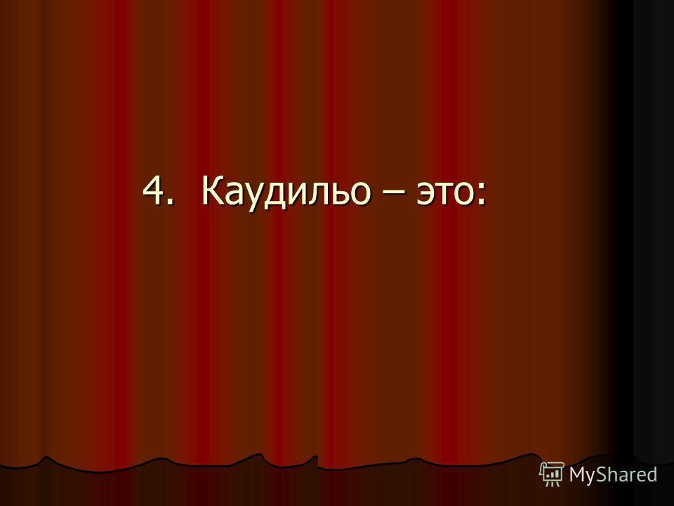 4. Каудильо – это: 4. Каудильо – это: