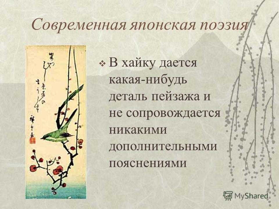 Современная японская поэзия В хайку дается какая-нибудь деталь пейзажа и не сопровождается никакими дополнительными пояснениями