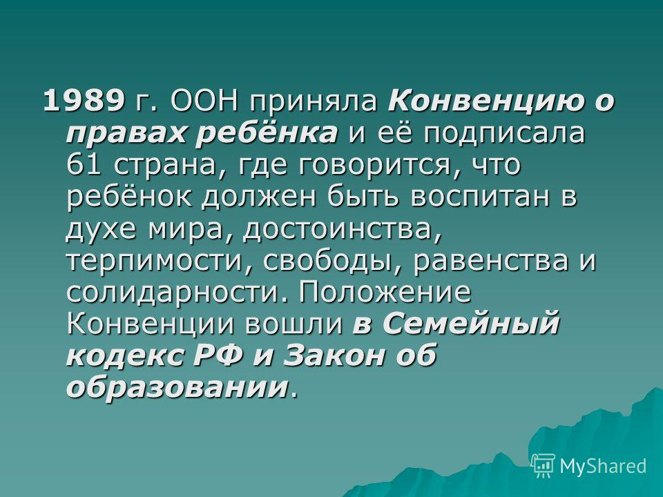 1989 г. ООН приняла Конвенцию о правах ребёнка и её подписала 61 страна, где говорится, что ребёнок должен быть воспитан в духе мира, достоинства, терпимости, свободы, равенства и солидарности. Положение Конвенции вошли в Семейный кодекс РФ и Закон о