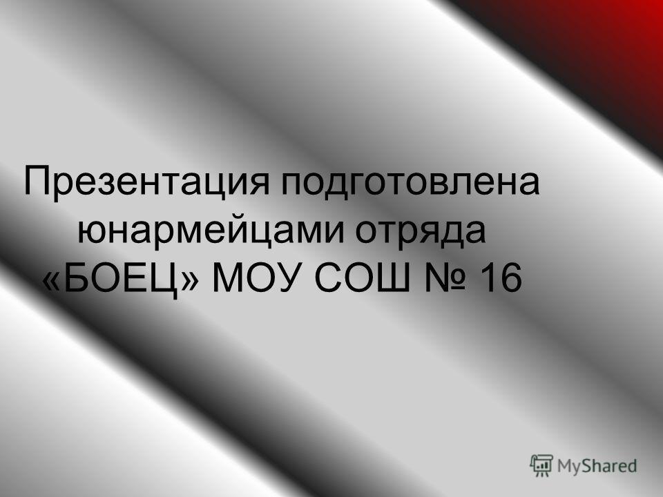 Презентация подготовлена юнармейцами отряда «БОЕЦ» МОУ СОШ 16