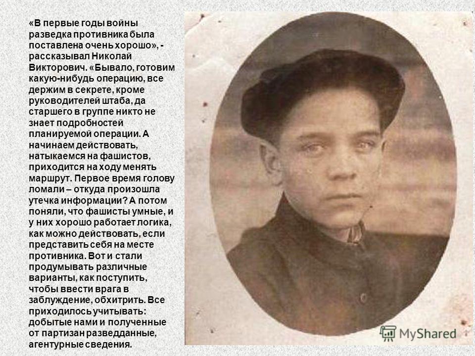 «В первые годы войны разведка противника была поставлена очень хорошо», - рассказывал Николай Викторович. «Бывало, готовим какую-нибудь операцию, все держим в секрете, кроме руководителей штаба, да старшего в группе никто не знает подробностей планир