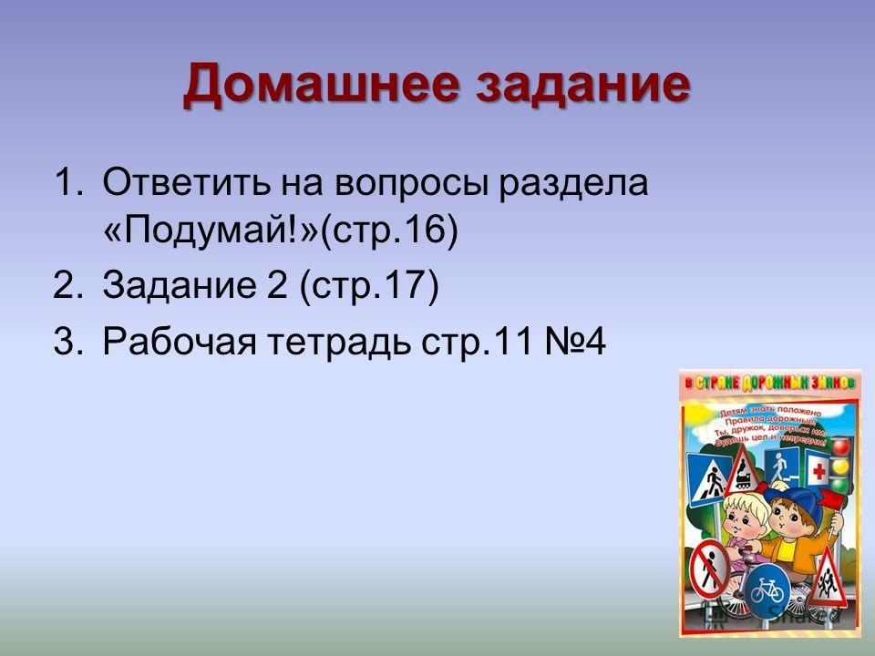 Домашнее задание 1.Ответить на вопросы раздела «Подумай!»(стр.16) 2.Задание 2 (стр.17) 3.Рабочая тетрадь стр.11 4