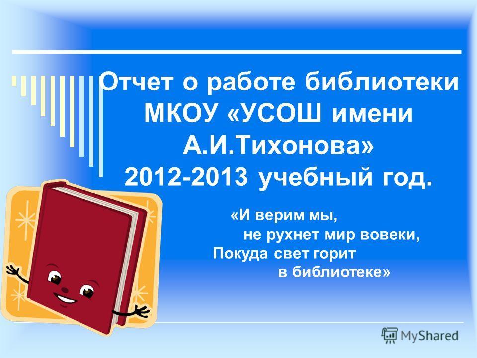 Отчет о работе библиотеки МКОУ «УСОШ имени А.И.Тихонова» 2012-2013 учебный год. «И верим мы, не рухнет мир вовеки, Покуда свет горит в библиотеке»
