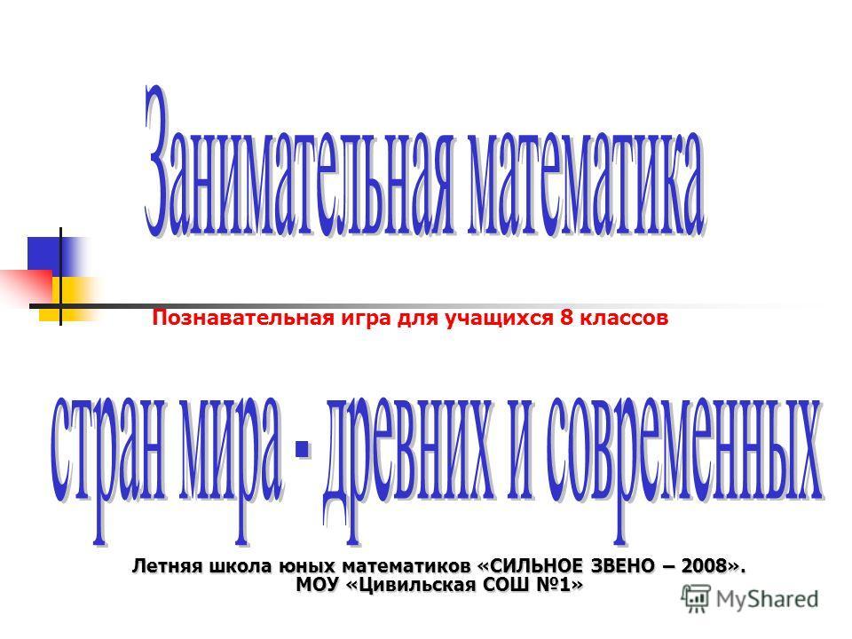 Летняя школа юных математиков «СИЛЬНОЕ ЗВЕНО – 2008». МОУ «Цивильская СОШ 1» Познавательная игра для учащихся 8 классов