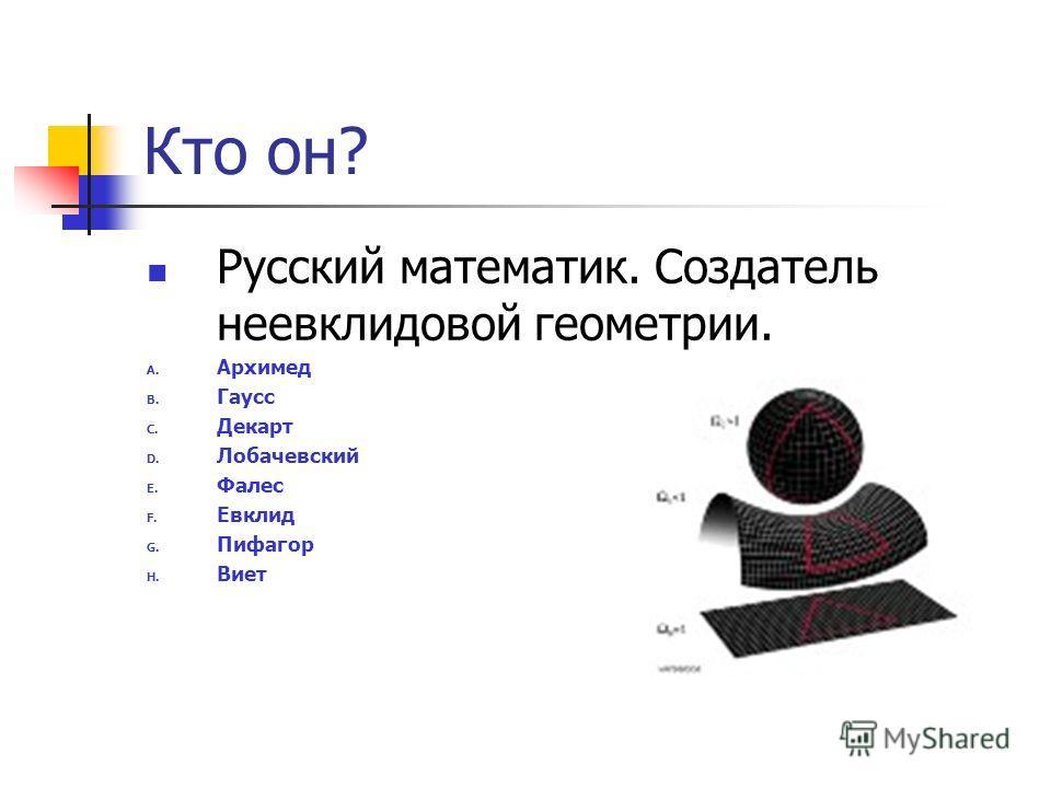 Кто он? Русский математик. Создатель неевклидовой геометрии. A. Архимед B. Гаусс C. Декарт D. Лобачевский E. Фалес F. Евклид G. Пифагор H. Виет