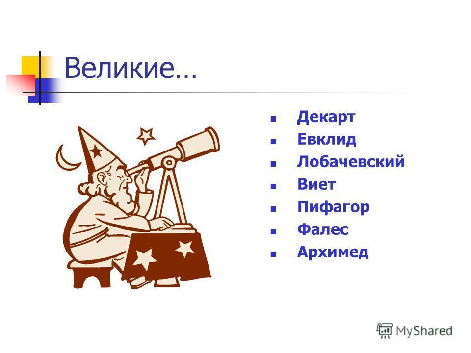 Великие… Декарт Евклид Лобачевский Виет Пифагор Фалес Архимед