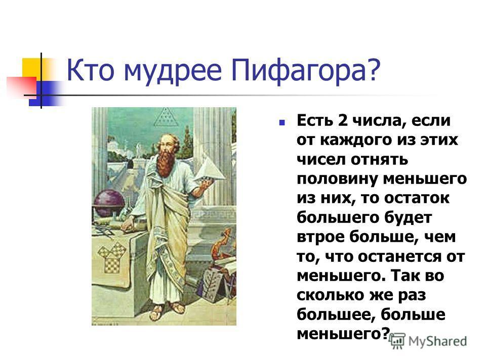 Кто мудрее Пифагора? Есть 2 числа, если от каждого из этих чисел отнять половину меньшего из них, то остаток большего будет втрое больше, чем то, что останется от меньшего. Так во сколько же раз большее, больше меньшего?